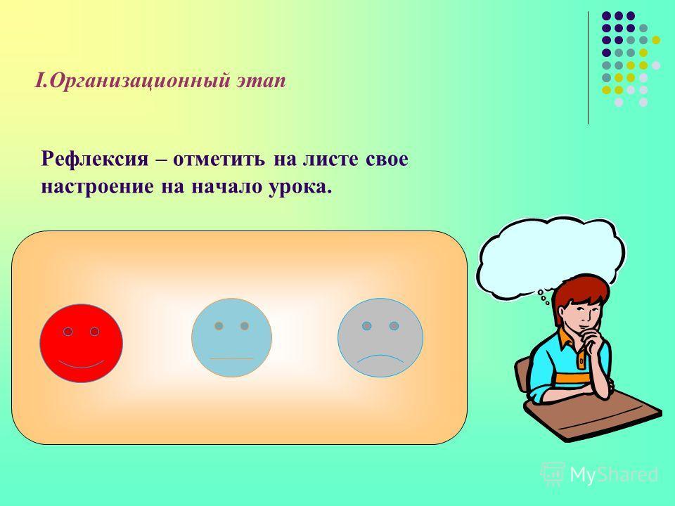 Рефлексия – отметить на листе свое настроение на начало урока. I.Организационный этап