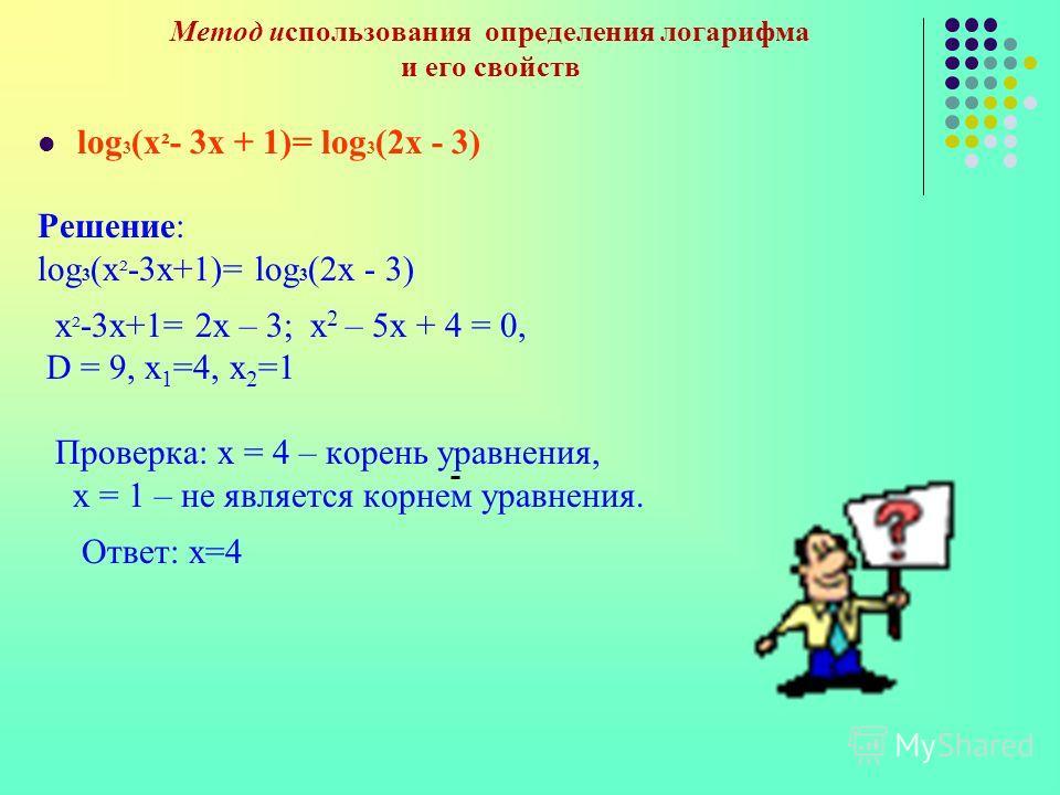 Метод использования определения логарифма и его свойств log 3 (x ² - 3х + 1)= log 3 (2x - 3) Решение: log 3 (x ² -3х+1)= log 3 (2x - 3) x ² -3х+1= 2x – 3; x 2 – 5x + 4 = 0, D = 9, x 1 =4, x 2 =1 Проверка: х = 4 – корень уравнения, х = 1 – не является