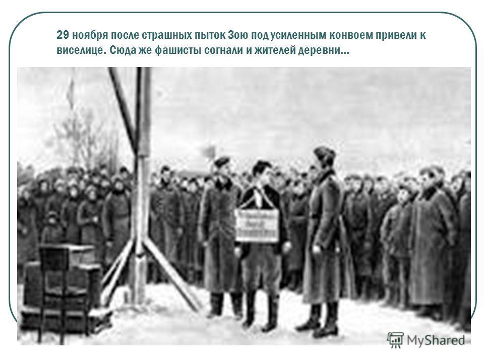 29 ноября после страшных пыток Зою под усиленным конвоем привели к виселице. Сюда же фашисты согнали и жителей деревни...
