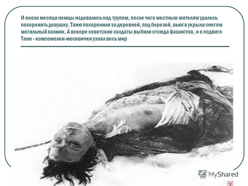 И около месяца немцы издевались над трупом, после чего местным жителям удалось похоронить девушку. Таню похоронили за деревней, под березой, вьюга укрыла снегом могильный холмик. А вскоре советские солдаты выбили отсюда фашистов, и о подвиге Тани - к
