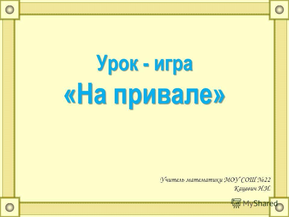 Учитель математики МОУ СОШ 22 Кацевич Н.И. Урок - игра «На привале»