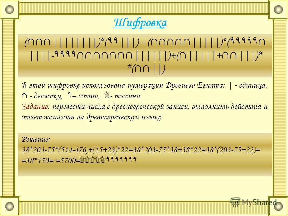 Шифровка (||||||||)*( ۹۹ |||) - (|||||)*( ۹۹۹۹۹ ||||- ۹۹۹۹ ||||||)+(|||||+|||)* *(||) В этой шифровке использована нумерация Древнего Египта: | - единица, - десятки, ۹ – сотни, ۩ - тысячи. Задание: перевести числа с древнегреческой записи, выполнить