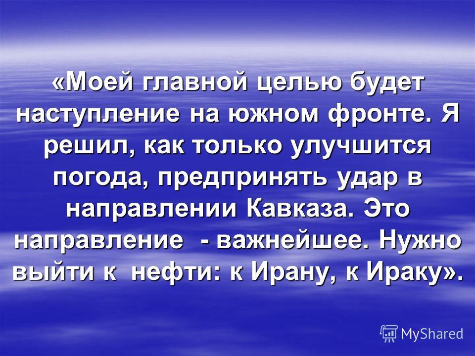 «Моей главной целью будет наступление на южном фронте. Я решил, как только улучшится погода, предпринять удар в направлении Кавказа. Это направление - важнейшее. Нужно выйти к нефти: к Ирану, к Ираку».