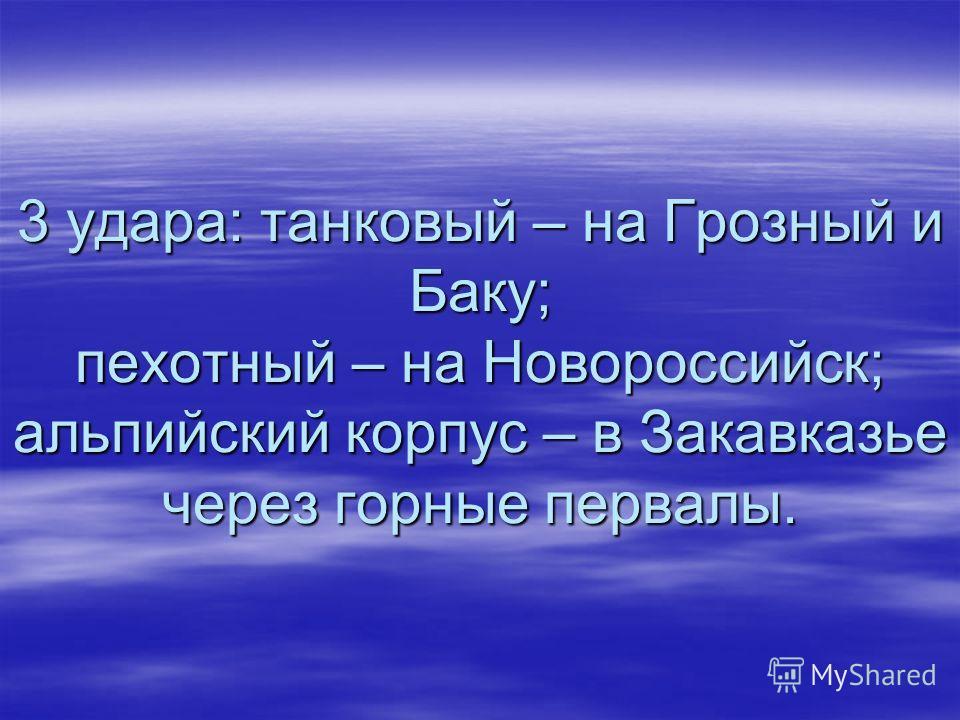 3 удара: танковый – на Грозный и Баку; пехотный – на Новороссийск; альпийский корпус – в Закавказье через горные первалы.
