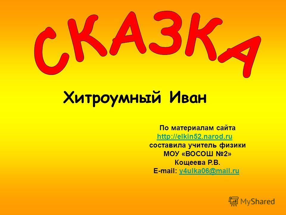 По материалам сайта http://elkin52.narod.ru составила учитель физики МОУ «ВОСОШ 2» Кощеева Р.В. E-mail: y4ulka06@mail.ruy4ulka06@mail.ru Хитроумный Иван