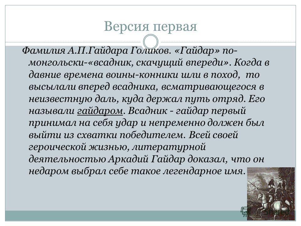 Версия первая Фамилия А.П.Гайдара Голиков. «Гайдар» по- монгольски-«всадник, скачущий впереди». Когда в давние времена воины-конники шли в поход, то высылали вперед всадника, всматривающегося в неизвестную даль, куда держал путь отряд. Его называли г