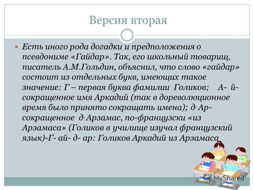 Версия вторая Есть иного рода догадки и предположения о псевдониме «Гайдар». Так, его школьный товарищ, писатель А.М.Гольдин, объяснил, что слово «гайдар» состоит из отдельных букв, имеющих такое значение: Г – первая буква фамилии Голиков; А- й- сокр