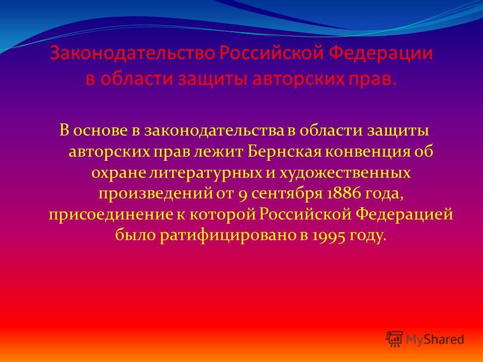 Законодательство Российской Федерации в области защиты авторских прав. В основе в законодательства в области защиты авторских прав лежит Бернская конвенция об охране литературных и художественных произведений от 9 сентября 1886 года, присоединение к