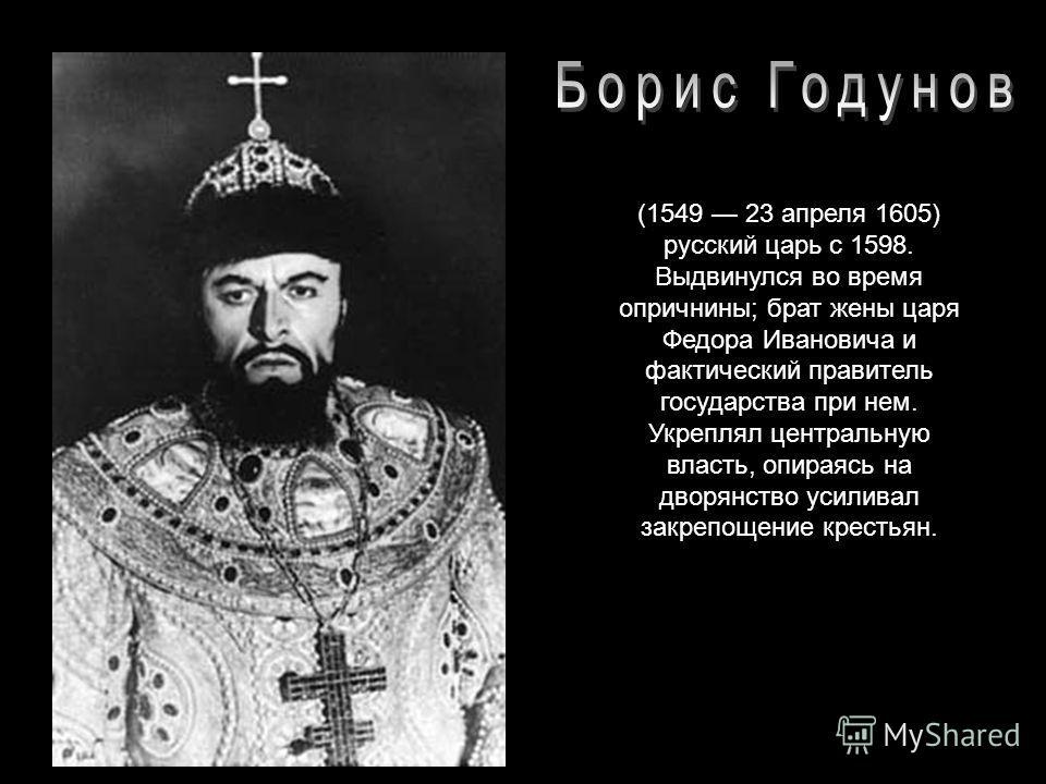(1549 23 апреля 1605) русский царь с 1598. Выдвинулся во время опричнины; брат жены царя Федора Ивановича и фактический правитель государства при нем. Укреплял центральную власть, опираясь на дворянство усиливал закрепощение крестьян.