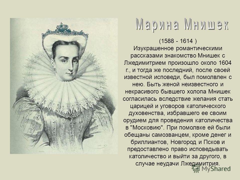 (1588 - 1614 ) Изукрашенное романтическими рассказами знакомство Мнишек с Лжедимитрием произошло около 1604 г., и тогда же последний, после своей известной исповеди, был помолвлен с нею. Быть женой неизвестного и некрасивого бывшего холопа Мнишек сог