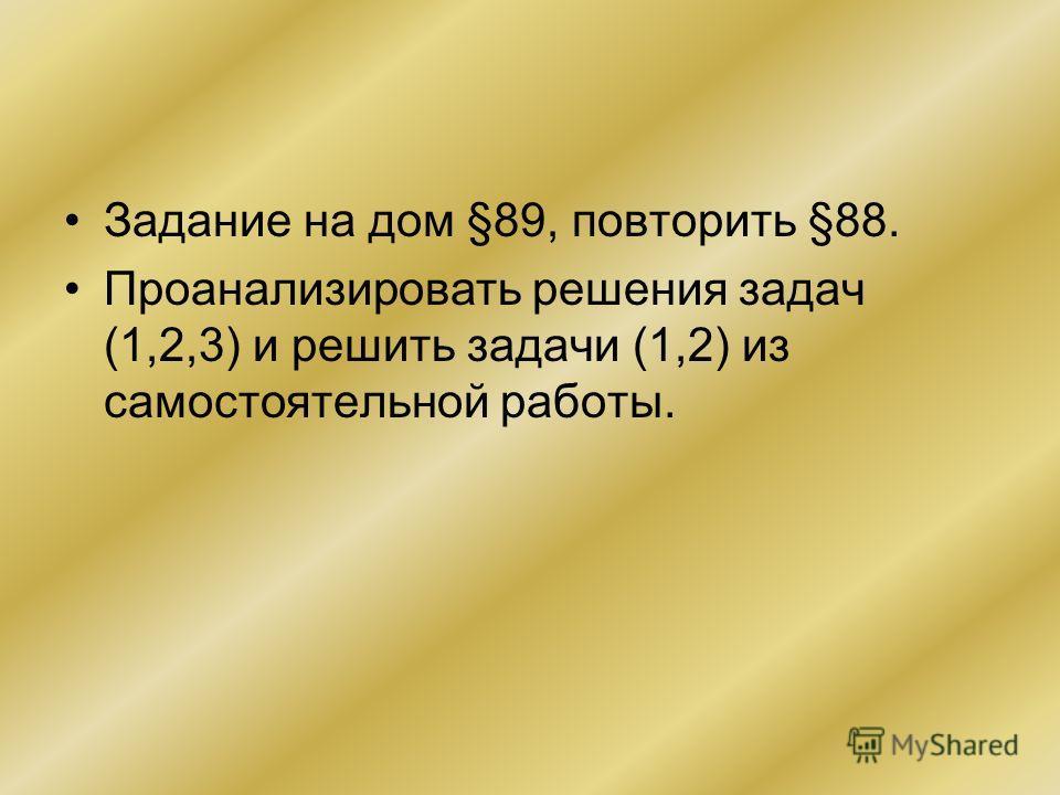 Задание на дом §89, повторить §88. Проанализировать решения задач (1,2,3) и решить задачи (1,2) из самостоятельной работы.
