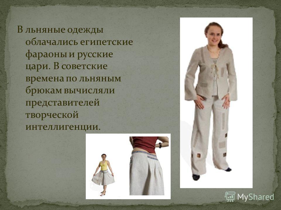 В льняные одежды облачались египетские фараоны и русские цари. В советские времена по льняным брюкам вычисляли представителей творческой интеллигенции.