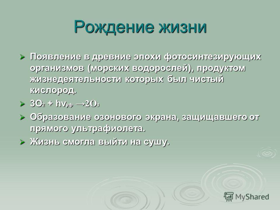 Рождение жизни Появление в древние эпохи фотосинтезирующих организмов (морских водорослей), продуктом жизнедеятельности которых был чистый кислород. Появление в древние эпохи фотосинтезирующих организмов (морских водорослей), продуктом жизнедеятельно