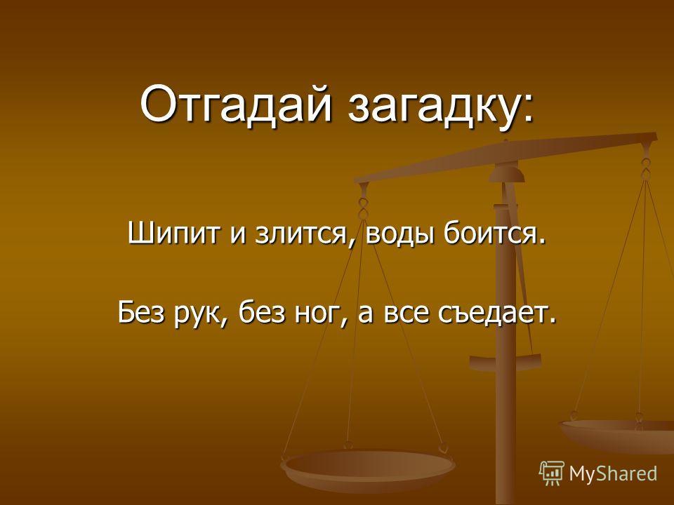 Отгадай загадку: Шипит и злится, воды боится. Без рук, без ног, а все съедает. Без рук, без ног, а все съедает.