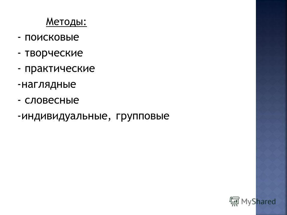 Методы: - поисковые - творческие - практические -наглядные - словесные -индивидуальные, групповые