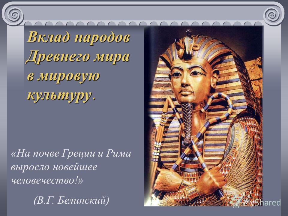 Вклад народов Древнего мира в мировую культуру. «На почве Греции и Рима выросло новейшее человечество!» (В.Г. Белинский)