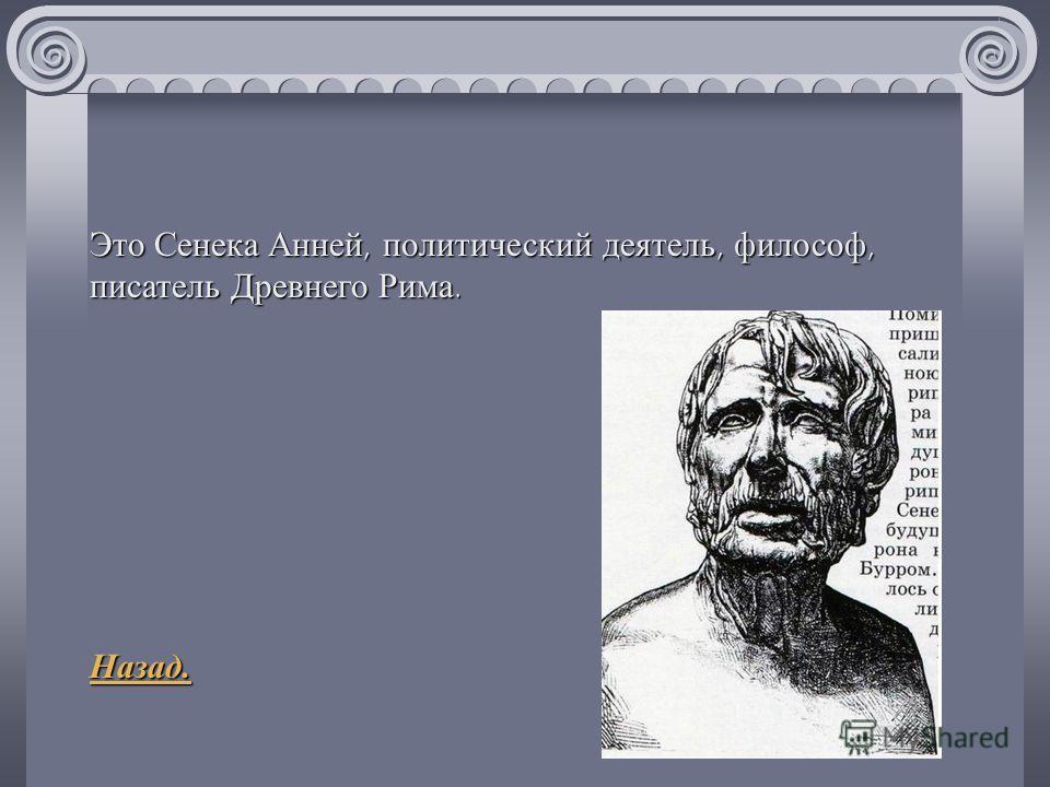 Это Сенека Анней, политический деятель, философ, писатель Древнего Рима. Назад.