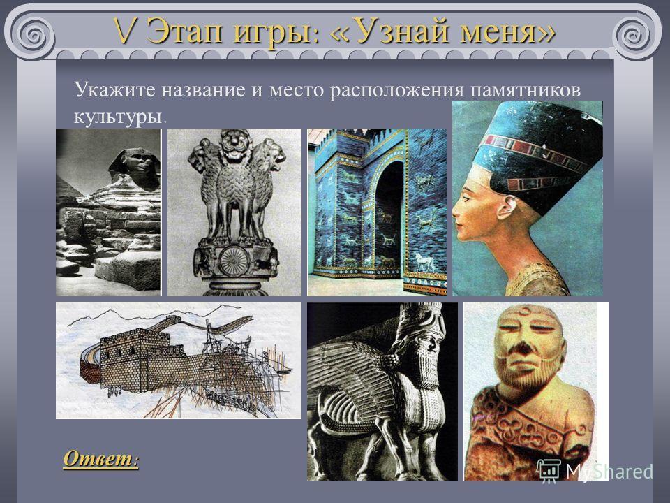 V Этап игры : « Узнай меня » Укажите название и место расположения памятников культуры. Ответ :
