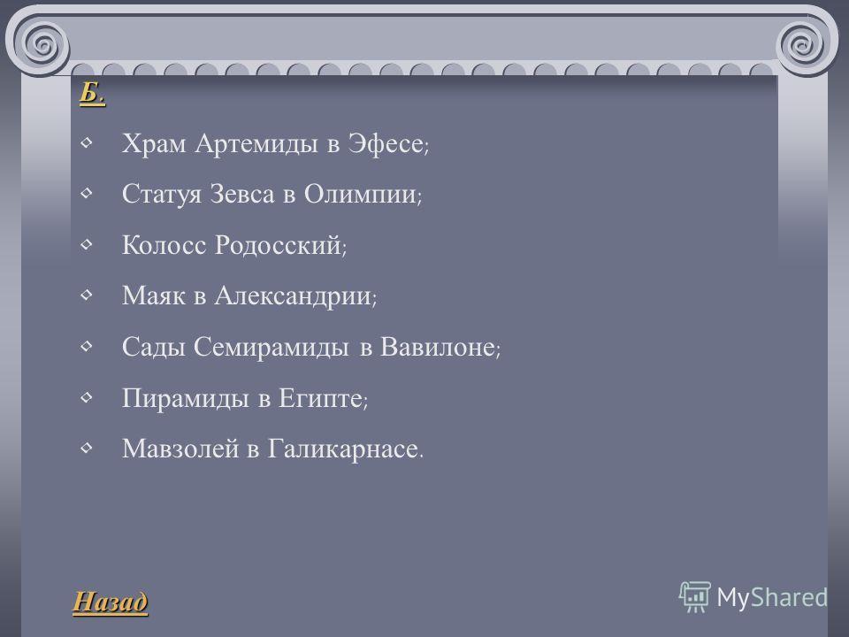 Б. Храм Артемиды в Эфесе ; Статуя Зевса в Олимпии ; Колосс Родосский ; Маяк в Александрии ; Сады Семирамиды в Вавилоне ; Пирамиды в Египте ; Мавзолей в Галикарнасе. Назад