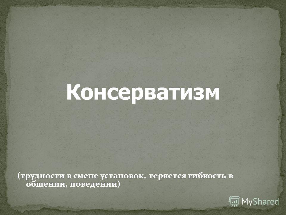 (трудности в смене установок, теряется гибкость в общении, поведении)