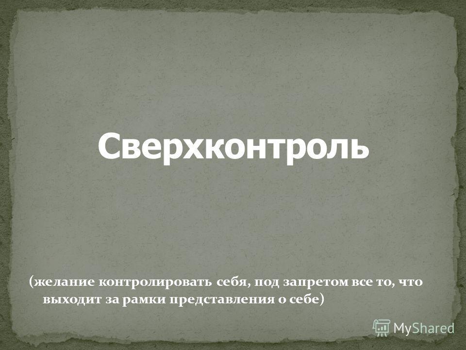 (желание контролировать себя, под запретом все то, что выходит за рамки представления о себе)