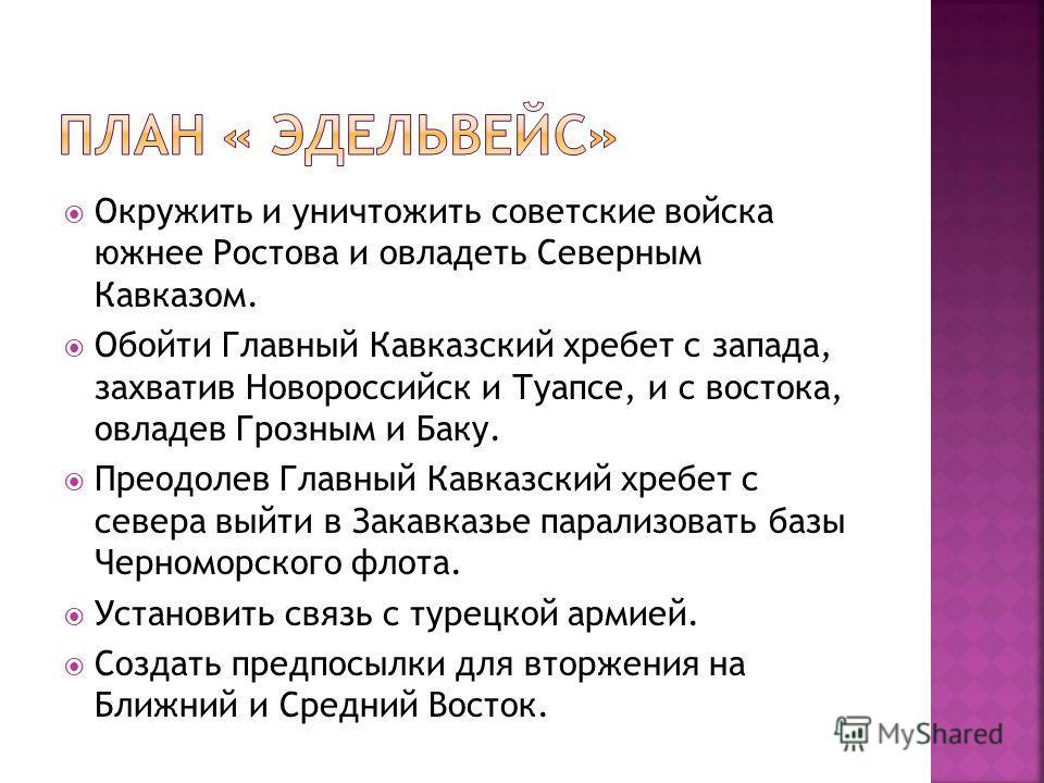 Окружить и уничтожить советские войска южнее Ростова и овладеть Северным Кавказом. Обойти Главный Кавказский хребет с запада, захватив Новороссийск и Туапсе, и с востока, овладев Грозным и Баку. Преодолев Главный Кавказский хребет с севера выйти в За