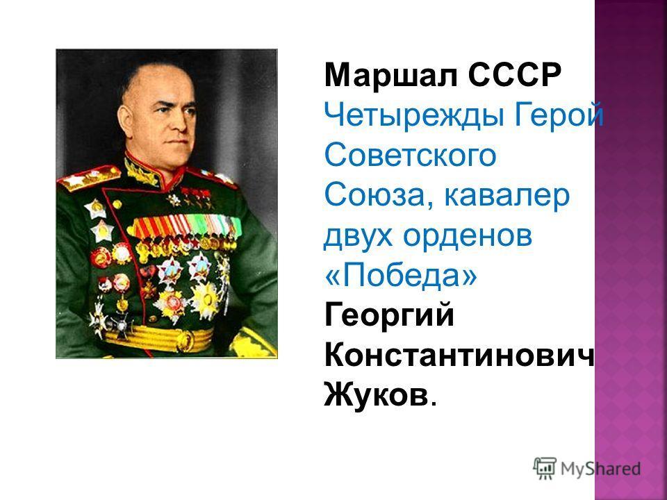 Маршал СССР Четырежды Герой Советского Союза, кавалер двух орденов «Победа» Георгий Константинович Жуков.