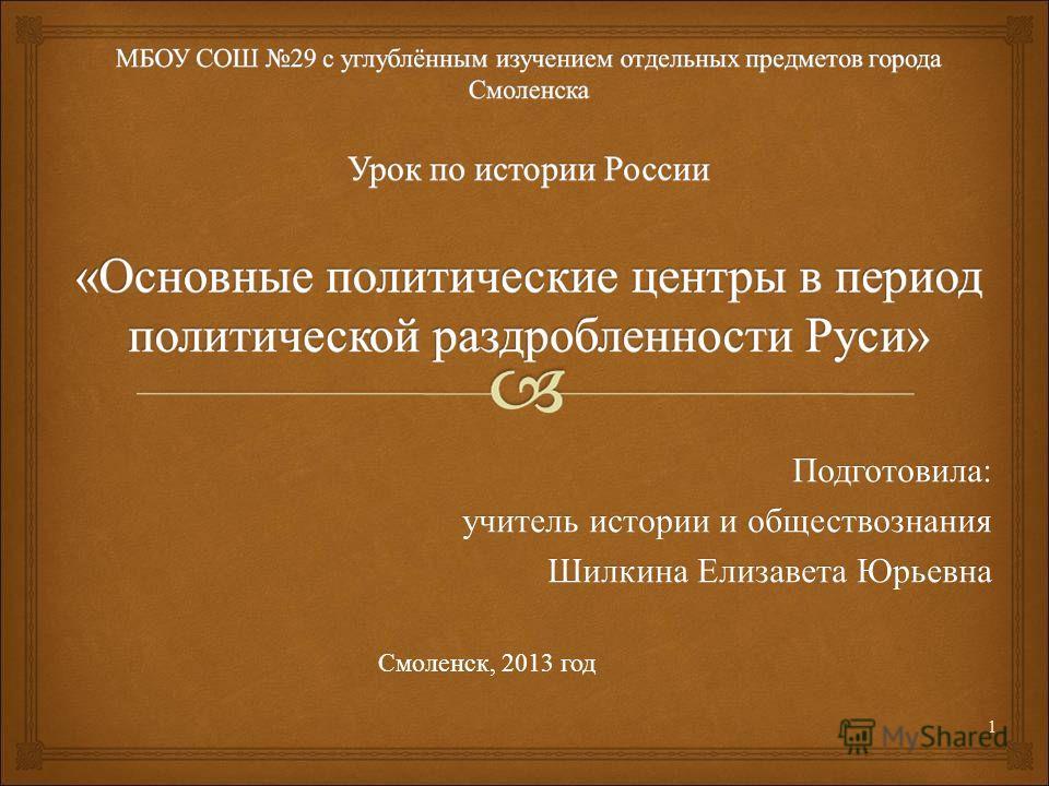 Подготовила : учитель истории и обществознания Шилкина Елизавета Юрьевна Смоленск, 2013 год 1