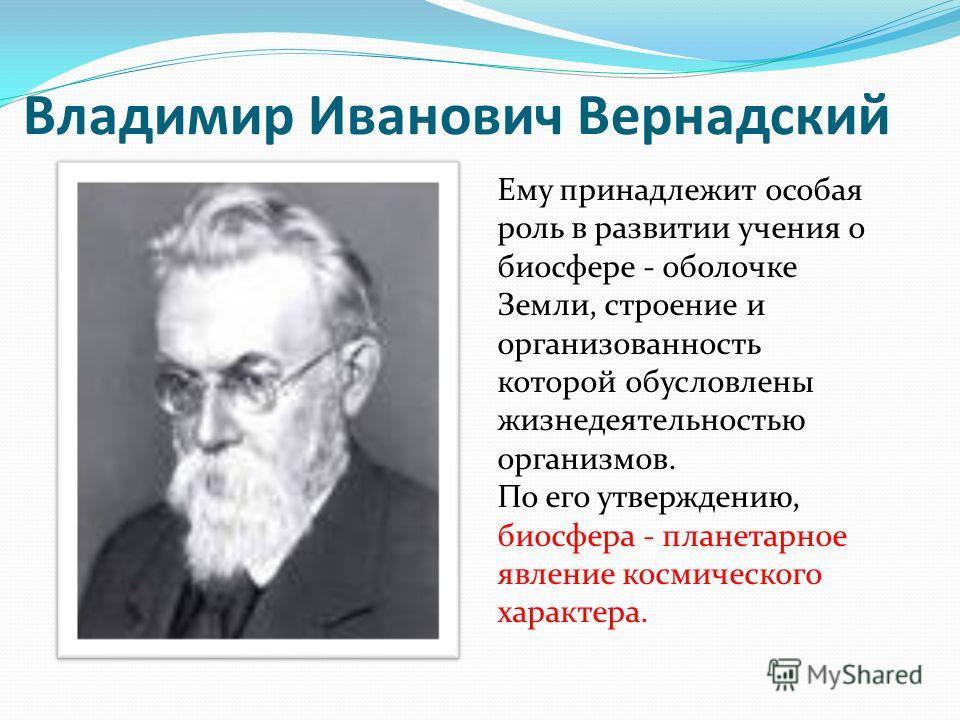 Владимир Иванович Вернадский Ему принадлежит особая роль в развитии учения о биосфере - оболочке Земли, строение и организованность которой обусловлены жизнедеятельностью организмов. По его утверждению, биосфера - планетарное явление космического хар