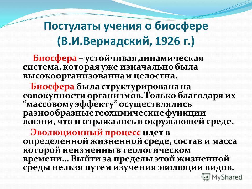 Постулаты учения о биосфере (В.И.Вернадский, 1926 г.) Биосфера – устойчивая динамическая система, которая уже изначально была высокоорганизованна и целостна. Биосфера была структурирована на совокупности организмов. Только благодаря их массовому эффе