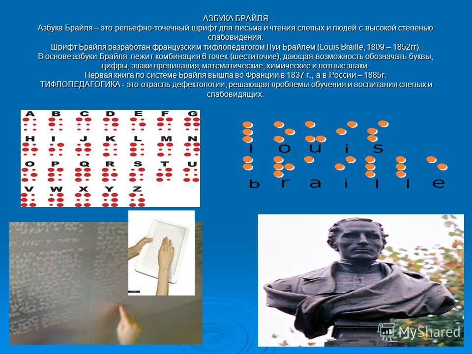 АЗБУКА БРАЙЛЯ Азбука Брайля – это рельефно-точечный шрифт для письма и чтения слепых и людей с высокой степенью слабовидения. Шрифт Брайля разработан французским тифлопедагогом Луи Брайлем (Louis Braille, 1809 – 1852гг). В основе азбуки Брайля лежит