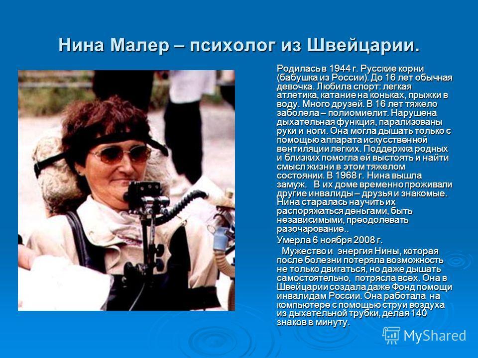 Нина Малер – психолог из Швейцарии. Родилась в 1944 г. Русские корни (бабушка из России). До 16 лет обычная девочка. Любила спорт: легкая атлетика, катание на коньках, прыжки в воду. Много друзей. В 16 лет тяжело заболела – полиомиелит. Нарушена дыха