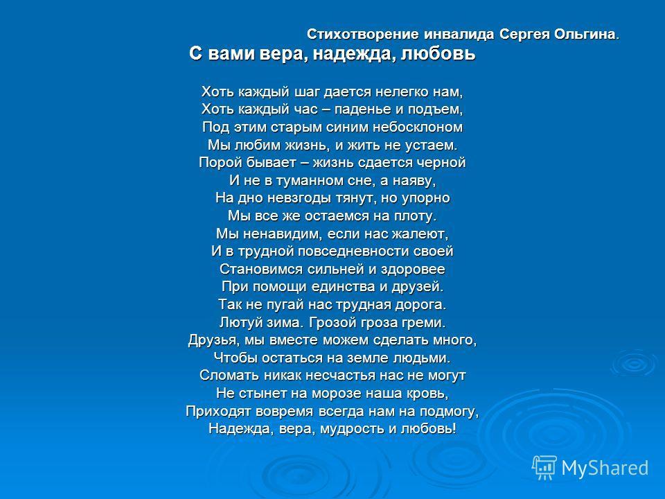 Стихотворение инвалида Сергея Ольгина. Стихотворение инвалида Сергея Ольгина. С вами вера, надежда, любовь Хоть каждый шаг дается нелегко нам, Хоть каждый час – паденье и подъем, Под этим старым синим небосклоном Мы любим жизнь, и жить не устаем. Пор