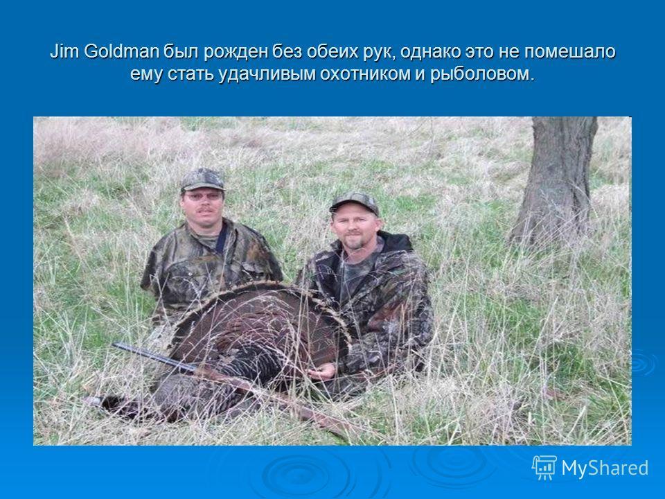 Jim Goldman был рожден без обеих рук, однако это не помешало ему стать удачливым охотником и рыболовом.