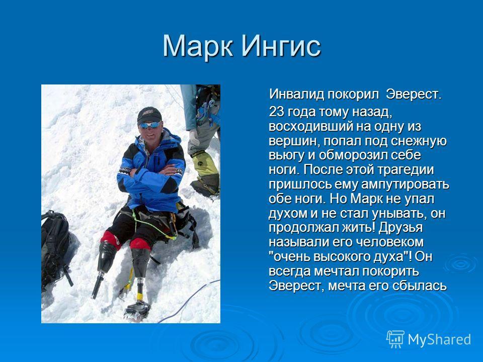 Марк Ингис Инвалид покорил Эверест. Инвалид покорил Эверест. 23 года тому назад, восходивший на одну из вершин, попал под снежную вьюгу и обморозил себе ноги. После этой трагедии пришлось ему ампутировать обе ноги. Но Марк не упал духом и не стал уны