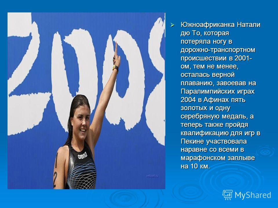 Южноафриканка Натали дю То, которая потеряла ногу в дорожно-транспортном происшествии в 2001- ом, тем не менее, осталась верной плаванию, завоевав на Паралимпийских играх 2004 в Афинах пять золотых и одну серебряную медаль, а теперь также пройдя квал