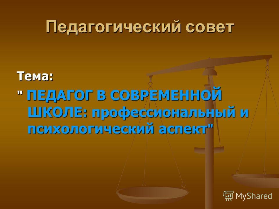 Педагогический совет Тема:  ПЕДАГОГ В СОВРЕМЕННОЙ ШКОЛЕ: профессиональный и психологический аспект