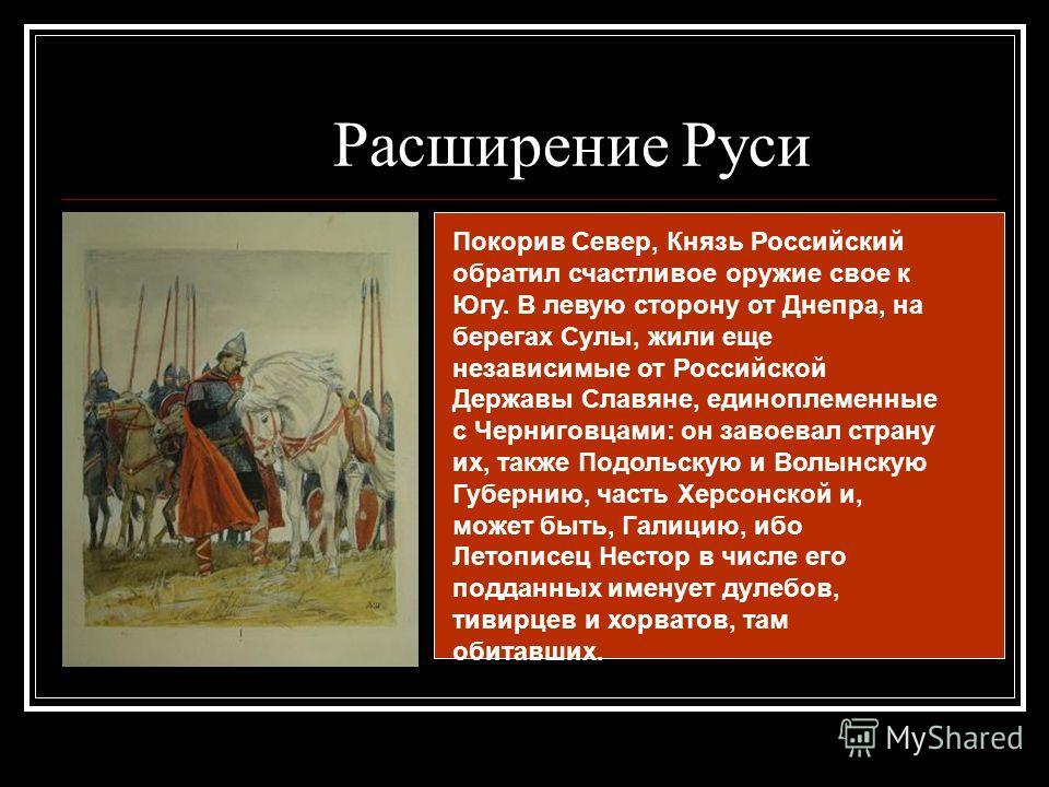 Покорив Север, Князь Российский обратил счастливое оружие свое к Югу. В левую сторону от Днепра, на берегах Сулы, жили еще независимые от Российской Державы Славяне, единоплеменные с Черниговцами: он завоевал страну их, также Подольскую и Волынскую Г