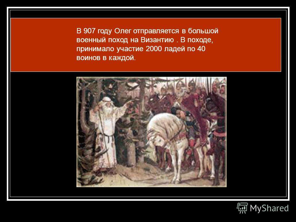 В 907 году Олег отправляется в большой военный поход на Византию. В походе, принимало участие 2000 ладей по 40 воинов в каждой.