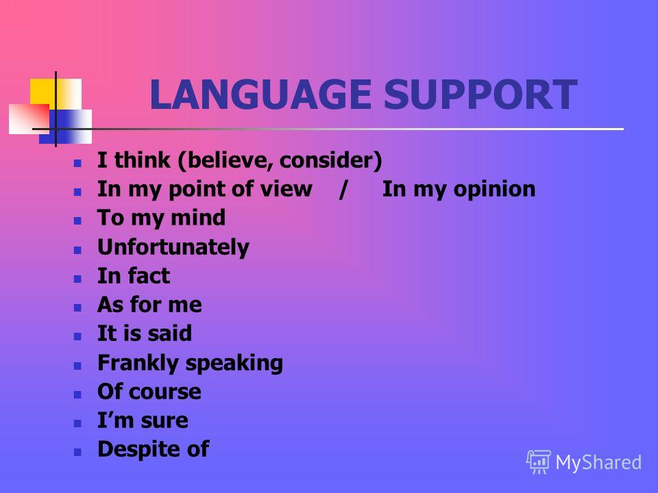 LANGUAGE SUPPORT I think (believe, consider) In my point of view / In my opinion To my mind Unfortunately In fact As for me It is said Frankly speaking Of course Im sure Despite of