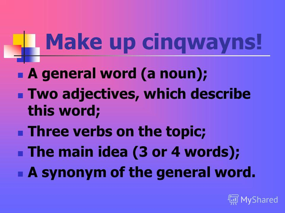 Make up cinqwayns! A general word (a noun); Two adjectives, which describe this word; Three verbs on the topic; The main idea (3 or 4 words); A synonym of the general word.