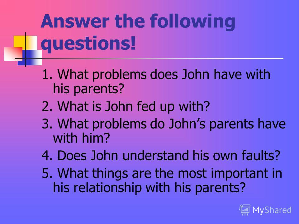 Answer the following questions! 1. What problems does John have with his parents? 2. What is John fed up with? 3. What problems do Johns parents have with him? 4. Does John understand his own faults? 5. What things are the most important in his relat