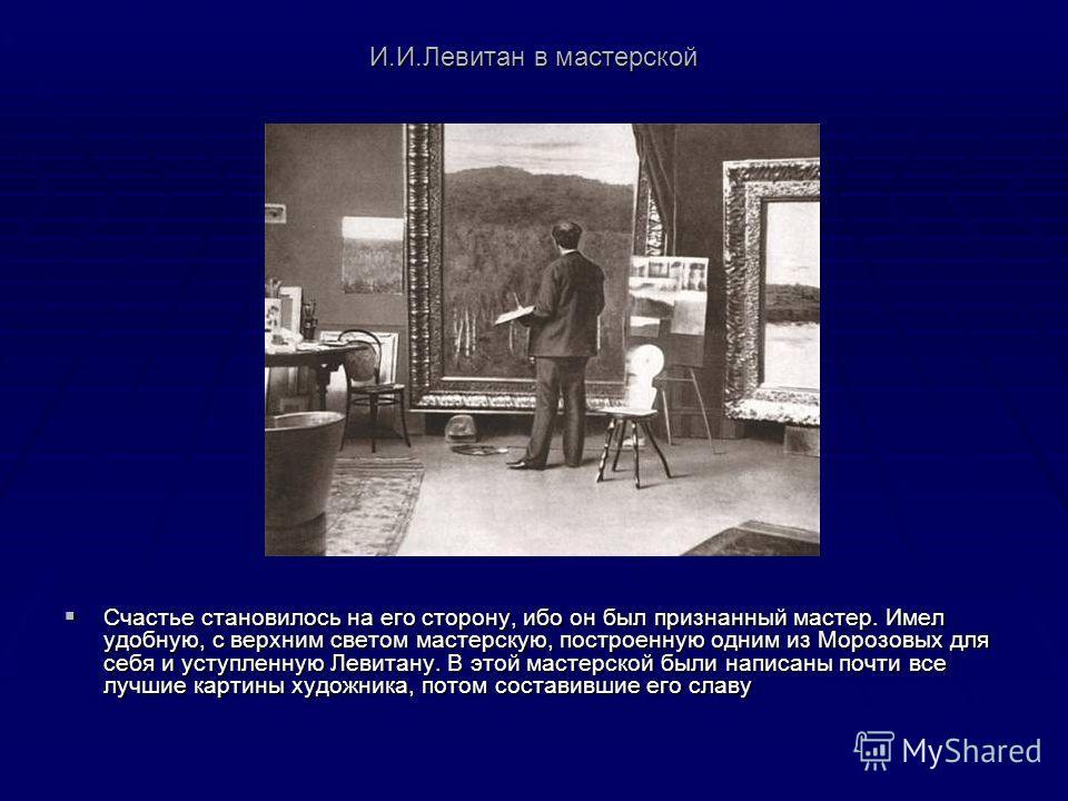 И.И.Левитан в мастерской Счастье становилось на его сторону, ибо он был признанный мастер. Имел удобную, с верхним светом мастерскую, построенную одним из Морозовых для себя и уступленную Левитану. В этой мастерской были написаны почти все лучшие кар