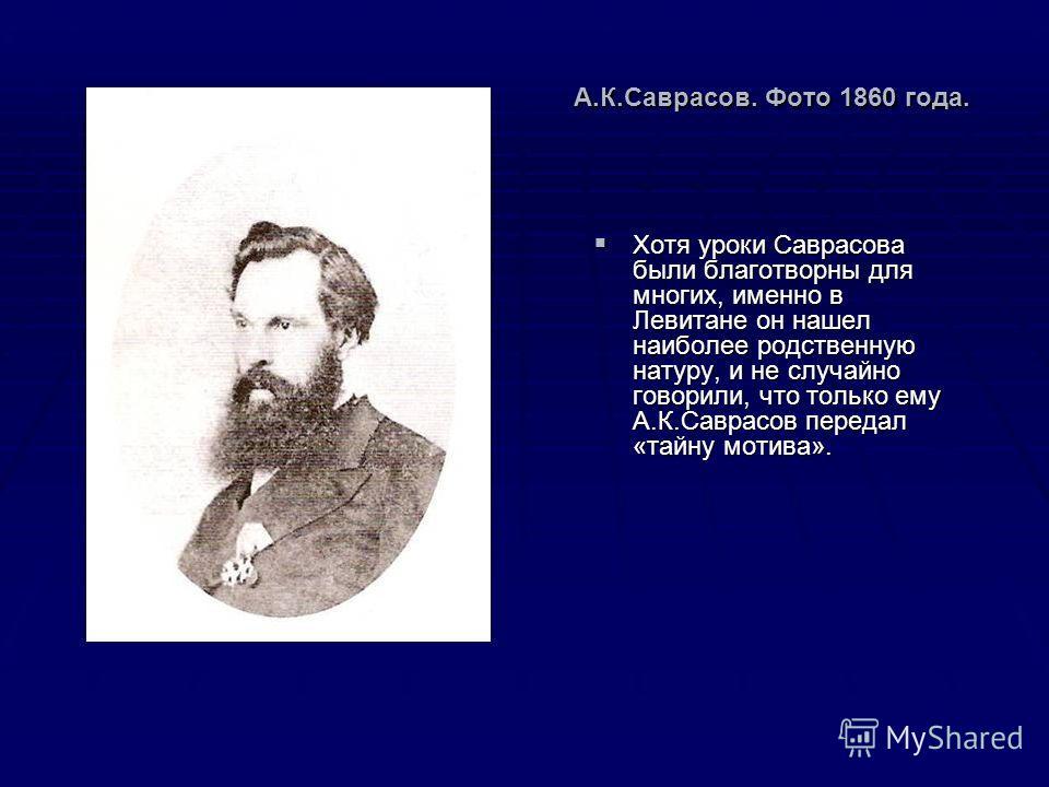 А.К.Саврасов. Фото 1860 года. Хотя уроки Саврасова были благотворны для многих, именно в Левитане он нашел наиболее родственную натуру, и не случайно говорили, что только ему А.К.Саврасов передал «тайну мотива». Хотя уроки Саврасова были благотворны