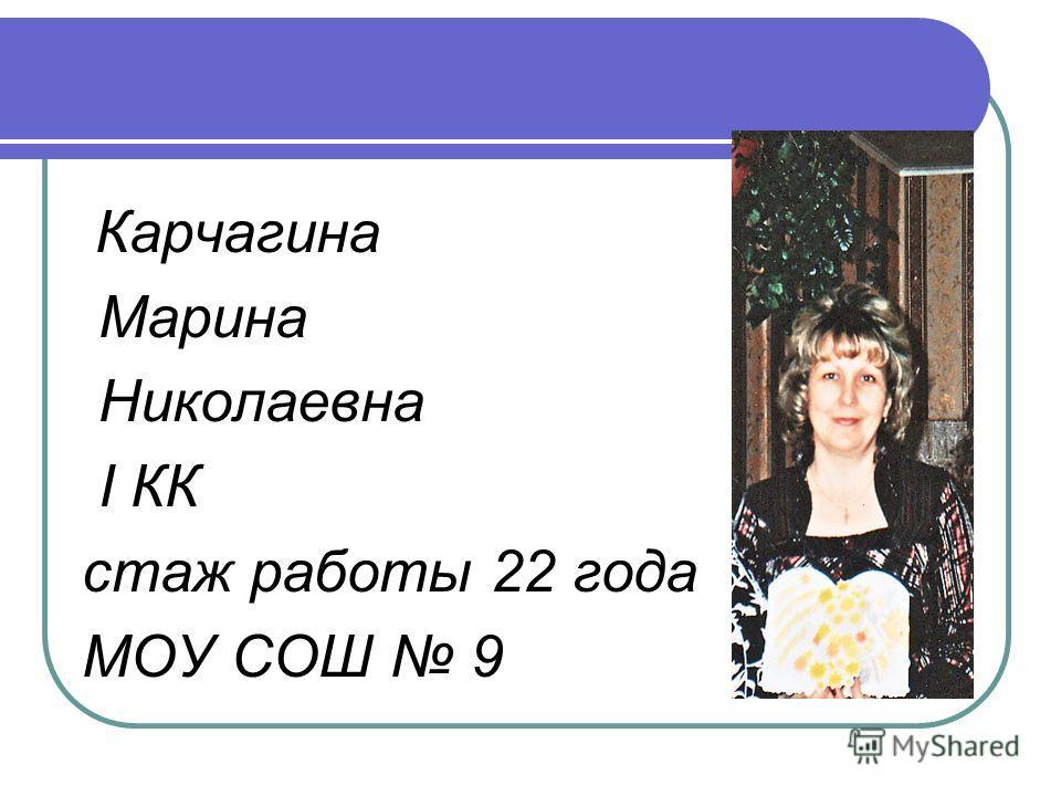 Карчагина Марина Николаевна I КК стаж работы 22 года МОУ СОШ 9