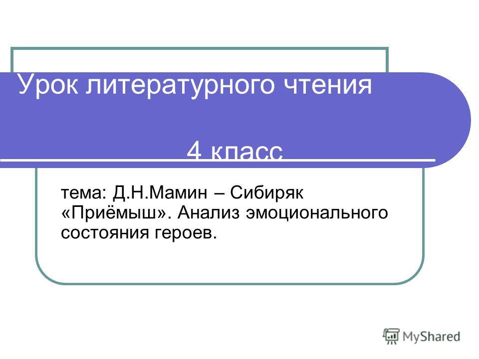 Урок литературного чтения 4 класс тема: Д.Н.Мамин – Сибиряк «Приёмыш». Анализ эмоционального состояния героев.