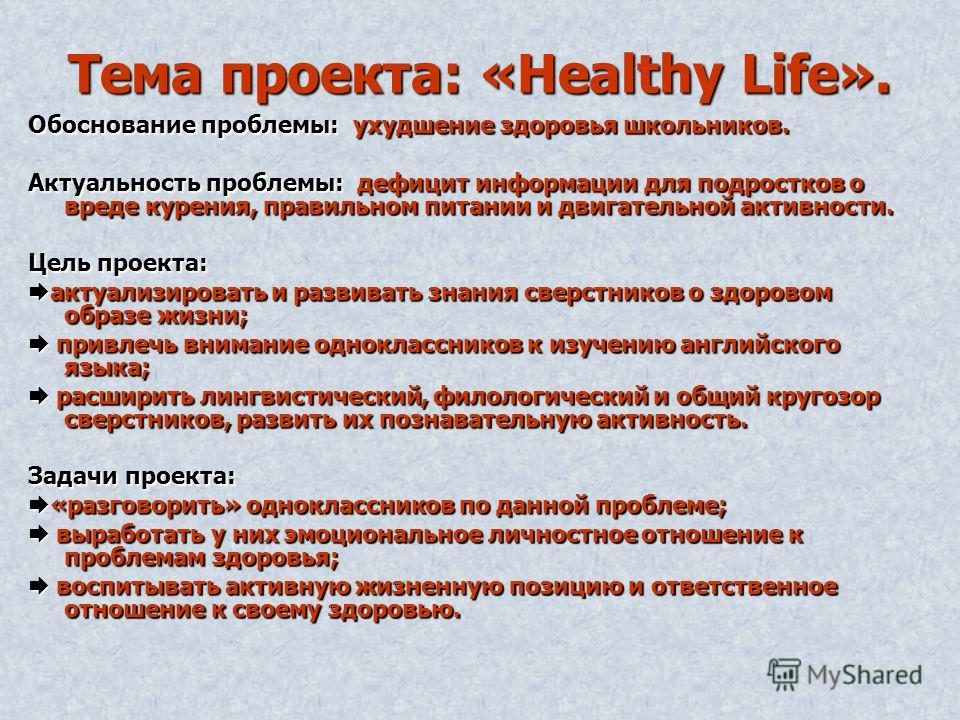 Тема проекта: «Healthy Life». Обоснование проблемы: ухудшение здоровья школьников. Актуальность проблемы: дефицит информации для подростков о вреде курения, правильном питании и двигательной активности. Цель проекта: актуализировать и развивать знани