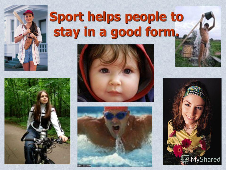 Sport helps people to stay in a good form.