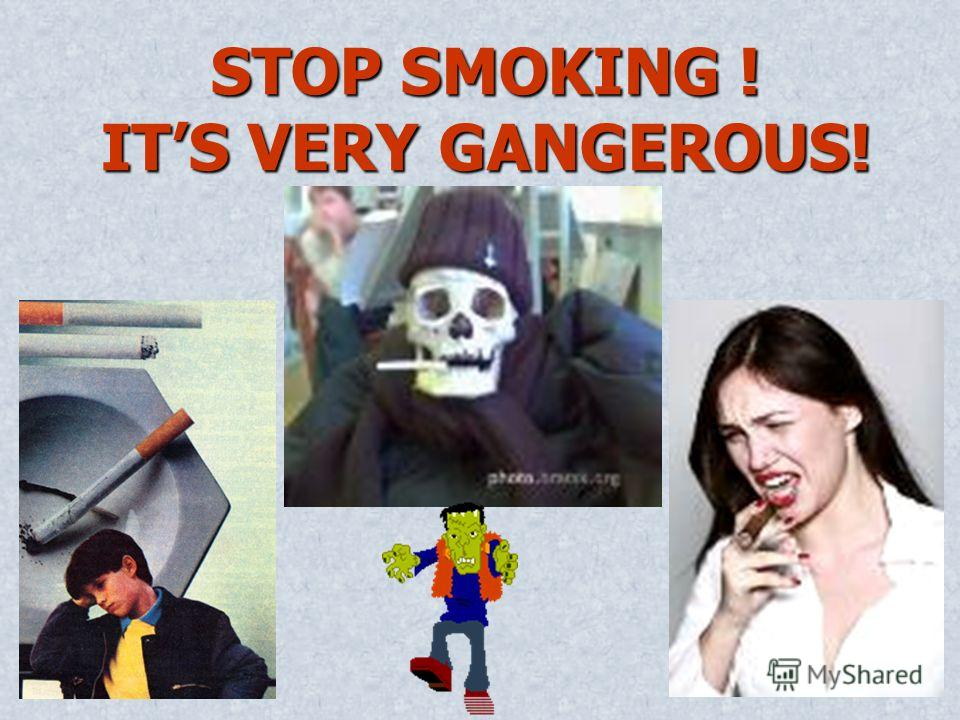 STOP SMOKING ! ITS VERY GANGEROUS!