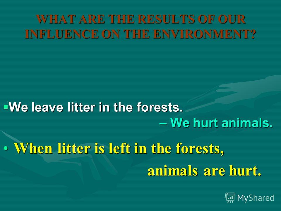 WHAT ARE THE RESULTS OF OUR INFLUENCE ON THE ENVIRONMENT? When plastic bottles are thrown away,When plastic bottles are thrown away, nature is damaged. nature is damaged. We throw away plastic bottles. We throw away plastic bottles. – We damage natur